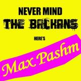 Max Pashm Never Mind The Balkans, Heres Max Pashm